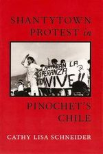 Shantytown Protest in Pinochet's Chile - Cathy Lisa Schneider