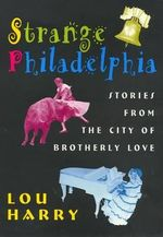 Strange Philadelphia : Stories from the City of Brotherly Love - Lou Harry
