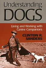 Understanding Dogs : Living and Working with Canine Companions - Clinton R. Sanders
