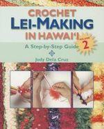 Crochet Lei-Making in Hawai'i, Volume 2 : A Step-By-Step Guide - Judy Dela Cruz