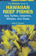 The Ultimate Guide to Hawaiian Reef Fishes, Sea Turtles, Dolphins, Whales, and Seals - John P Hoover
