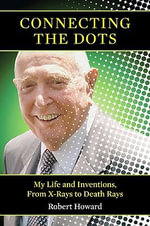 Connecting the Dots : My Life and Inventions, from X-Rays to Death Rays - Robert Howard
