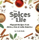 The Spices of Life : Piquant Recipes from Africa, Asia and Latin America - Troth Wells
