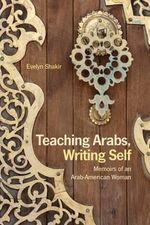 Teaching Arabs, Writing Self : Memoirs of an Arab-American Woman - Evelyn Shakir