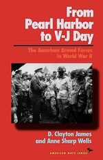 From Pearl Harbor to V-J Day : The American Armed Forces in World War II - D. Clayton James