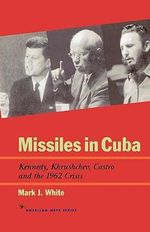 Missiles in Cuba : Kennedy, Khrushchev, Castro and the 1962 Crisis :  Kennedy, Khrushchev, Castro and the 1962 Crisis - Mark J. White