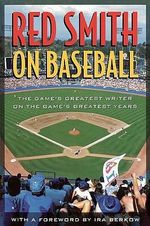 Red Smith on Baseball : The Game's Greatest Writer on the Game's Greatest Years - Red Smith