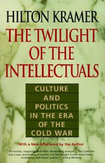 The Twilight of the Intellectuals : Culture and Politics in the Era of the Cold War - Hilton Kramer