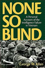 None So Blind : A Personal Account of the Intelligence Failure in Vietnam - George W. Allen