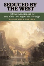 Seduced by the West : Jefferson's America and the Lure of the Land Beyond the Mississippi - Laurie Winn Carlson