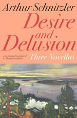 Desire and Delusion : Three Novellas - Arthur Schnitzler