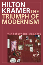 The Triumph of Modernism : The Art World, 1987-2005 - Hilton Kramer