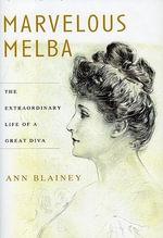 Marvelous Melba : The Extraordinary Life of a Great Diva - Ann Blainey