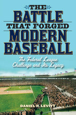 The Battle That Forged Modern Baseball : The Federal League Challenge and Its Legacy - Daniel R. Levitt