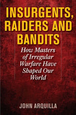 Insurgents, Raiders, and Bandits : How Masters of Irregular Warfare Have Shaped Our World - John Arquilla