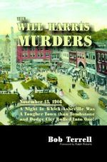 The Will Harris Murders : November 13, 1906, a Night in Which Asheville Was a Tougher Town Than Tombstone and Dodge City Rolled into One - Bob Terrell