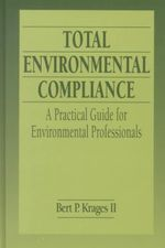 Total Environmental Compliance : A Practical Guide for Environmental Professionals - Bert P. Krages