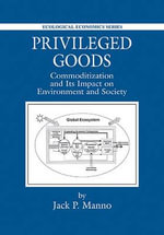 Privileged Goods : Commoditization and Its Impact on Environment and Society - Jack P. Manno
