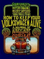 How to Keep Your Volkswagen Alive : A Manual of Step-by-Step Procedures for the Compleat Idiot - John Muir