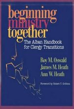 Beginning Ministry Together : The Alban Handbook for Clergy Transitions - Roy M. Oswald