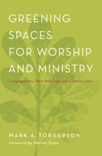 Greening Spaces for Worship and Ministry : Congregations, Their Buildings, and Creation Care - Mark A. Torgerson