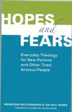 Hopes and Fears : Everyday Theology for New Parents and Other Tired, Anxious People - Bromleigh McCleneghan