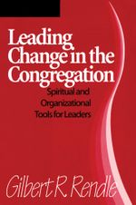Leading Change in the Congregation : Spiritual & Organizational Tools for Leaders - Gilbert R. Rendle
