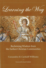 Learning the Way : Reclaiming Wisdom from the Earliest Christian Communities - Cassandra Carkuff Williams