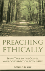 Preaching Ethically : Being True to the Gospel, Your Congregation, and Yourself - Ronald D. Sisk
