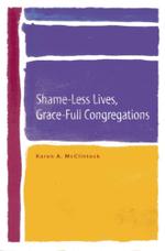 Shame-Less Lives, Grace-Full Congregations - Karen A. McClintock