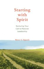 Starting with Spirit : Nurturing Your Call to Pastoral Leadership - Bruce G. Epperly