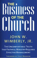 The Business of the Church : The Uncomfortable Truth that Faithful Ministry Requires Effective Management - John W., Jr. Wimberly