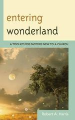 Entering Wonderland : A Toolkit for Pastors New to a Church - Robert A. Harris