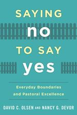 Saying No to Say Yes : Everyday Boundaries and Pastoral Excellence - David C. Olsen