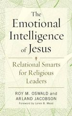 The Emotional Intelligence of Jesus : Relational Smarts for Religious Leaders - Roy M. Oswald