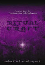 Ritual Craft : Creating Rites for Transformation and Celebration - Amber K