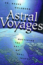 Astral Voyages : Mastering the Art of Soul Travel - Bruce Goldberg