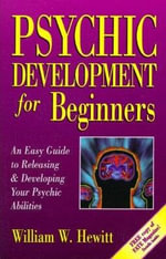 Psychic Development for Beginners : An Easy Guide to Releasing and Developing Your Psychic Abilities - William Hewitt