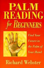 Palm Reading for Beginners : Find the Future in the Palm of Your Hand - Richard Webster