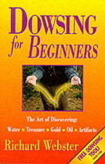 Dowsing for Beginners : The Art of Discovering Water, Treasure, Gold, Oil, Artifacts - Richard Webster