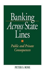 Banking Across State Lines : Public and Private Consequences - Peter S. Rose