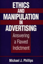 Ethics and Manipulation in Advertising : Answering a Flawed Indictment - Michael J. Phillips