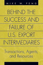 Behind the Success and Failure of U. S. Export Intermediaries : Transactions, Agents and Resources :  Transactions, Agents and Resources - Mike W. Peng