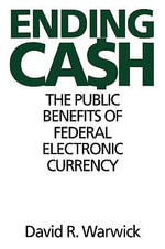 Ending Cash : Public Benefits of a Federal Electronic Currency - David R. Warwick