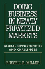 Doing Business in Newly Privatized Markets : Global Opportunities and Challenges :  Global Opportunities and Challenges - Russell R. Miller
