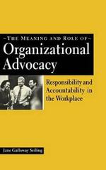 The Meaning and Role of Organizational Advocacy : Responsibility and Accountability in the Workplace - Jane Galloway Seiling