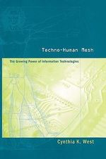 Techno-Human Mesh : The Growing Power of Information Technologies :  The Growing Power of Information Technologies - Cynthia K. West