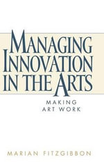 Managing Innovation in the Arts : Making Art Work - Marian Fitzgibbon