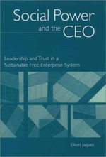 Social Power and the CEO : Leadership and Trust in a Sustainable Free Enterprise System :  Leadership and Trust in a Sustainable Free Enterprise System - Elliott Jaques