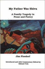 My Father Was Shiva : A Family Tragedy in Prose and Poetry - Jim Flosdorf